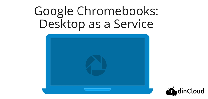Google Chromebooks: Desktop as a Service (DaaS) | dinCloud