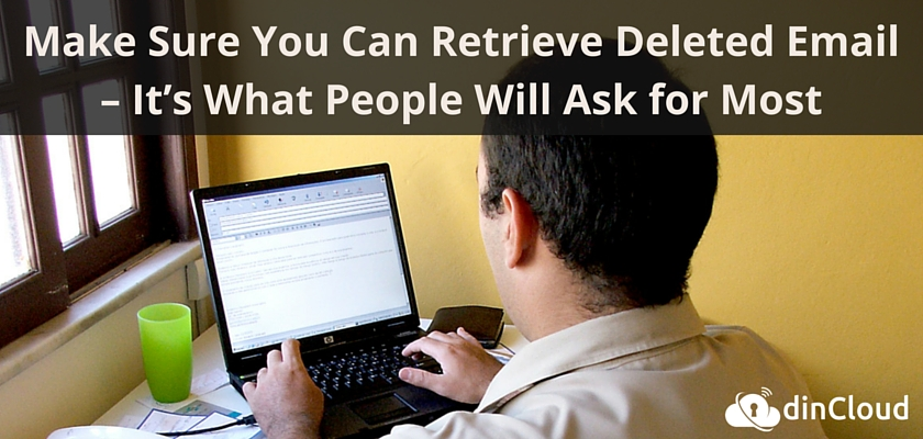 Make Sure You Can Retrieve Deleted Email – It's What People Will Ask for Most – dinCloud