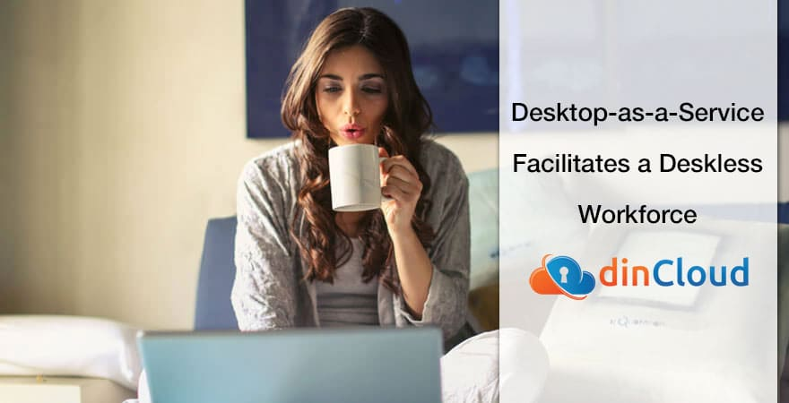 Desktop as a Service Facilitates a Deskless Workforce