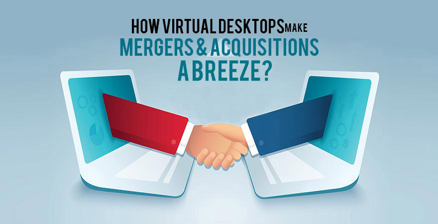 How Virtual Desktops Make Mergers & Acquisitions a Breeze?