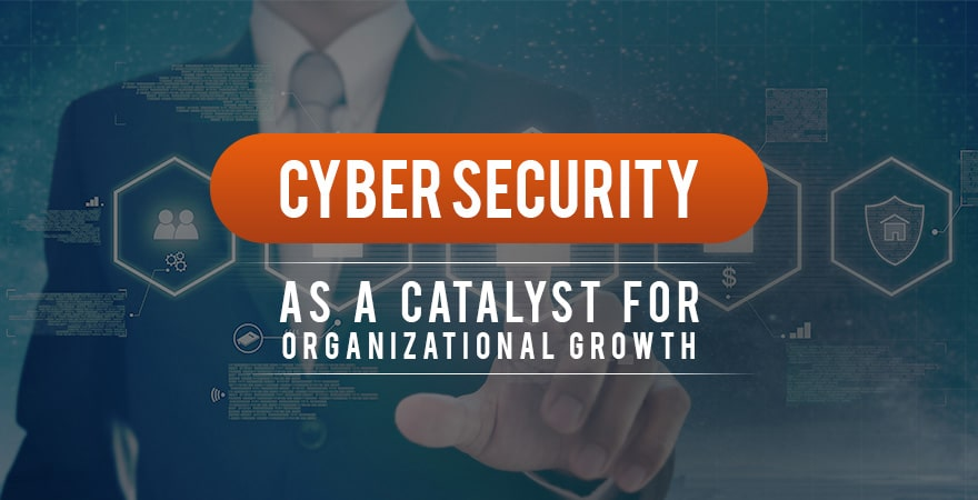 Cyber Security as a Catalyst for Organizational Growth