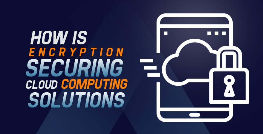 How is Encryption Securing Cloud Computing Solutions