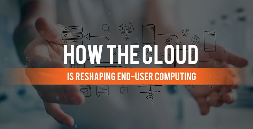 How the Cloud is Reshaping End-User Computing