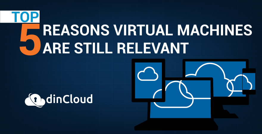 Top 5 Reasons Virtual Machines are Still Relevant