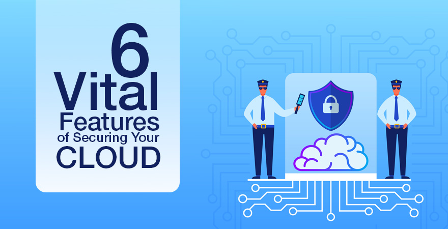 6 Vital Features of Securing Your Cloud
