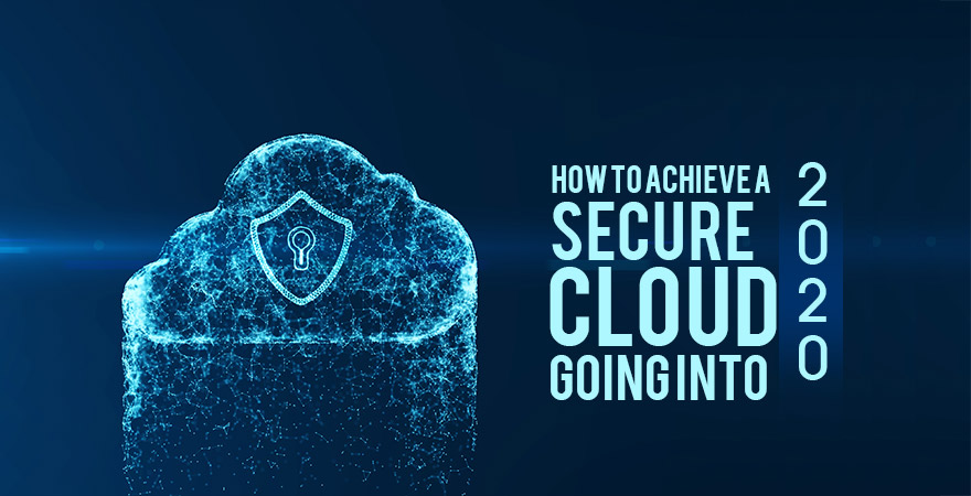 How to Achieve a Secure Cloud Going Into 2020