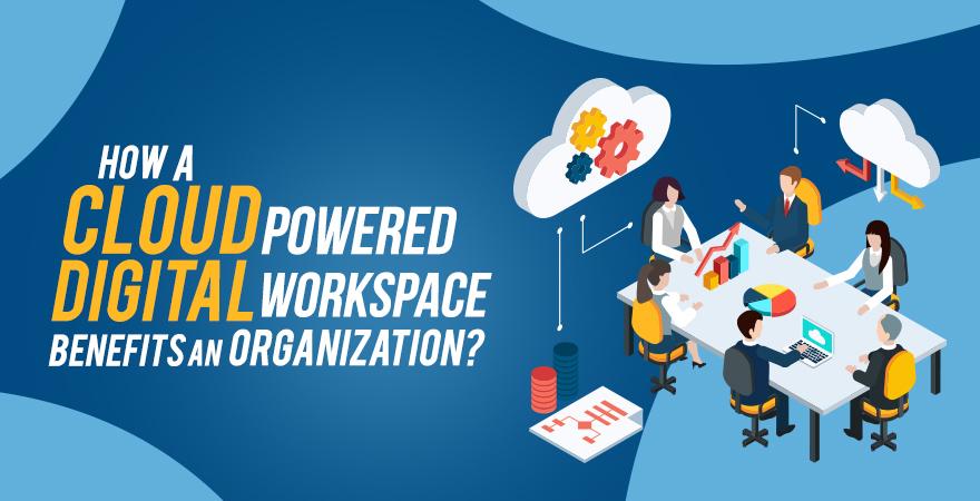 How a Cloud Powered Digital Workspace Benefits an Organization?