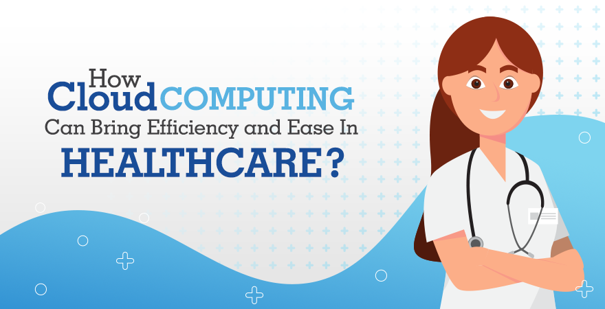 How Cloud Computing Can Bring Efficiency and Ease in Healthcare?