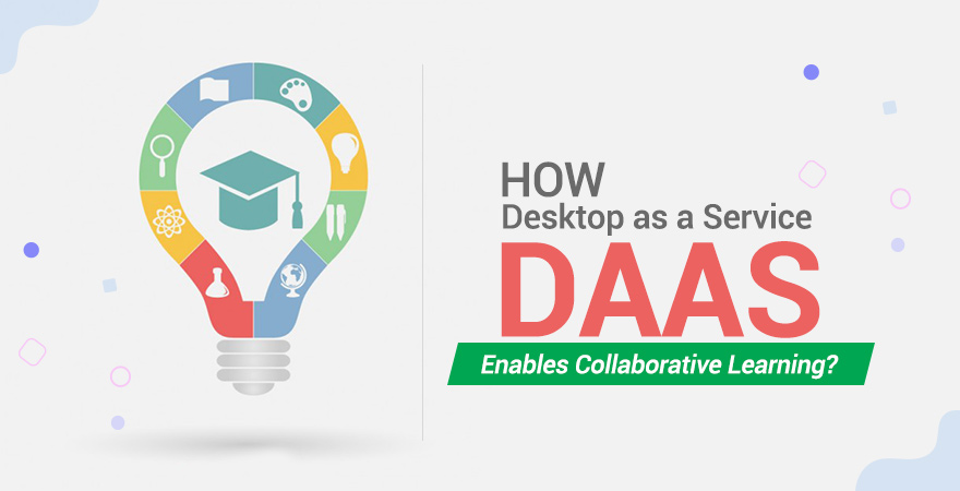 How Desktop as a Service (DaaS) Enables Collaborative Learning?
