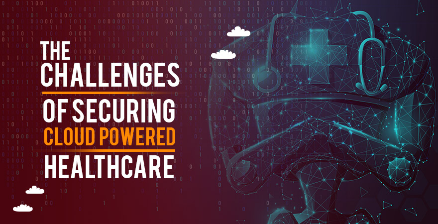 The Challenges of Securing Cloud Powered Healthcare