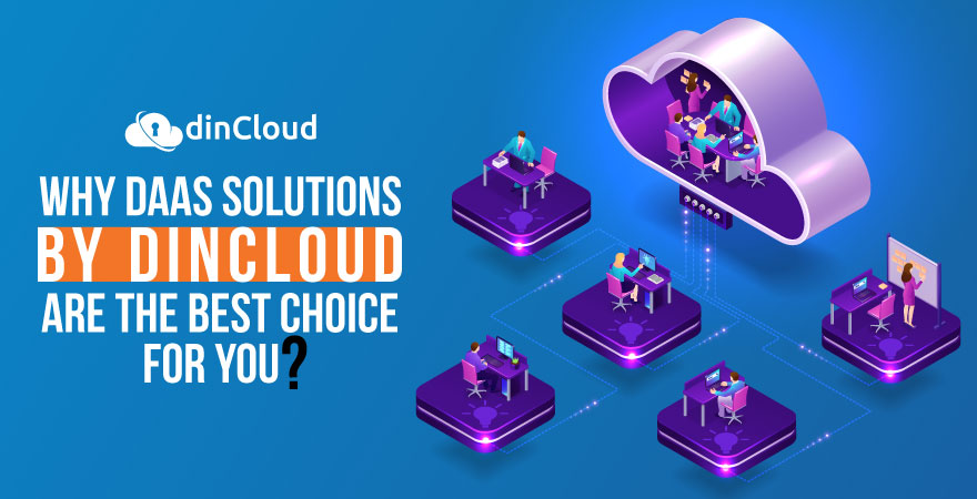 Why DaaS Solutions by dinCloud are the Best Choice for You?