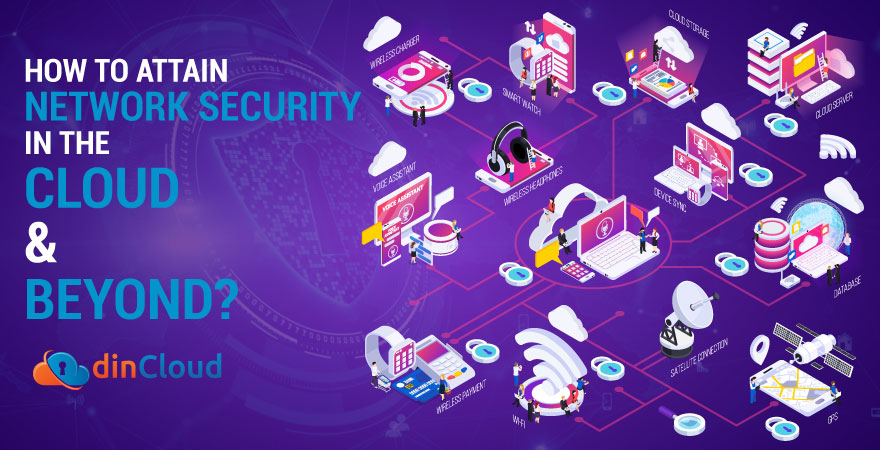 How to Attain Network Security in the Cloud & Beyond?