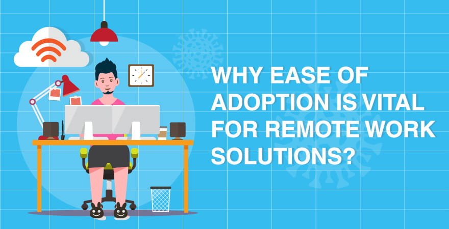 Why Ease of Adoption is Vital for Remote Work Solutions?
