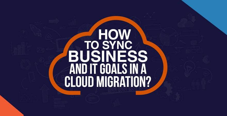 How to Sync Business and IT Goals in a Cloud Migration?