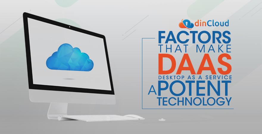 Factors that Make Desktop as a Service (DaaS) a Potent Technology