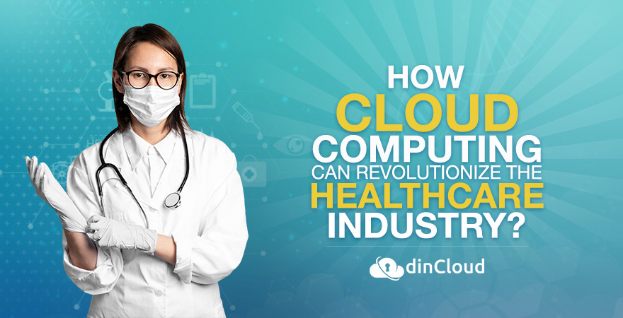 How Cloud Computing Can Revolutionize the Healthcare Industry?