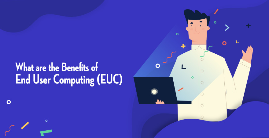 What are the Benefits of End User Computing (EUC)
