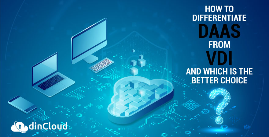 How to Differentiate DaaS from VDI and Which is the Better Choice?