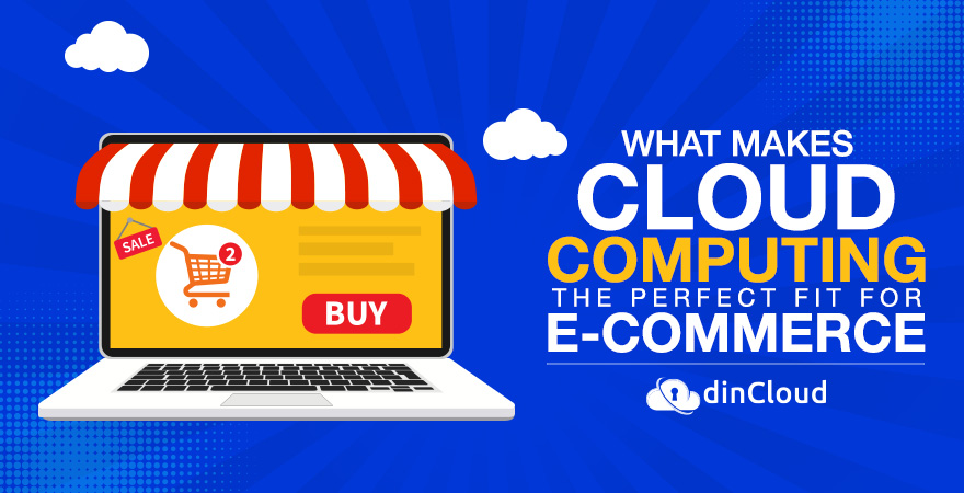 What makes Cloud Computing the Perfect fit for E-Commerce