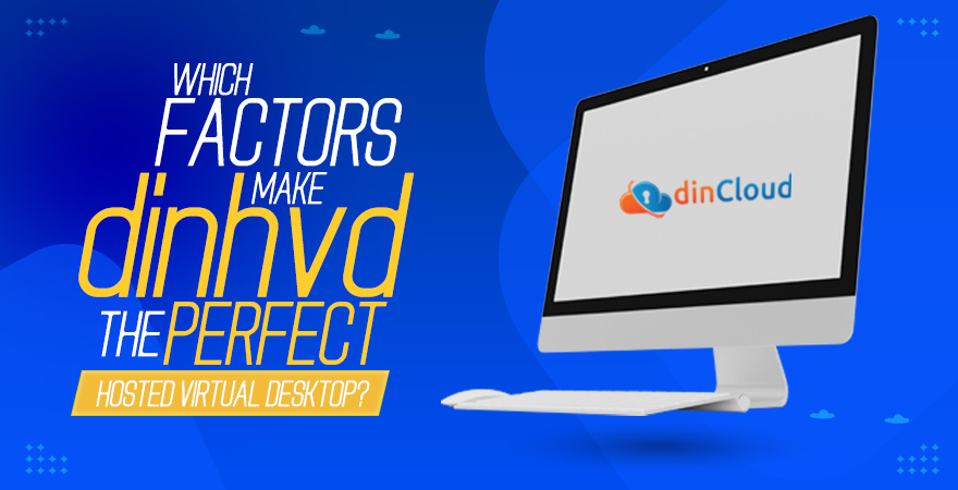 Which Factors make dinHVD the Perfect Hosted Virtual Desktop?