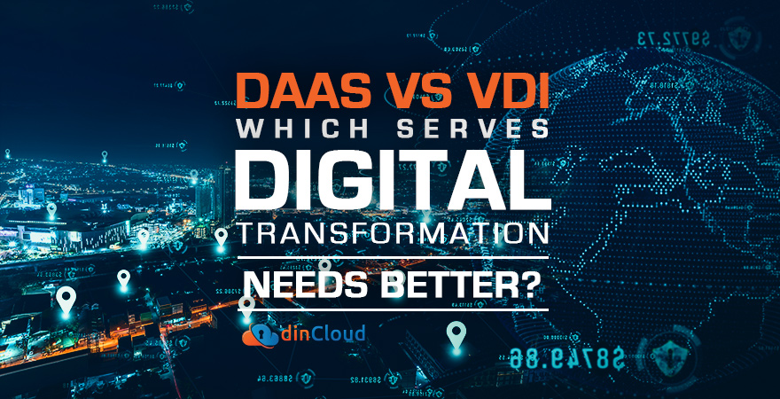 DaaS v/s VDI – Which Serves Digital Transformation Needs Better?