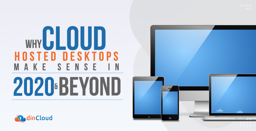 Why Cloud Hosted Desktops make Sense in 2020 and Beyond?