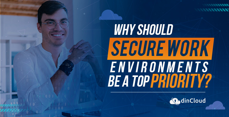 Why Should Secure Work Environments be a Top Priority?
