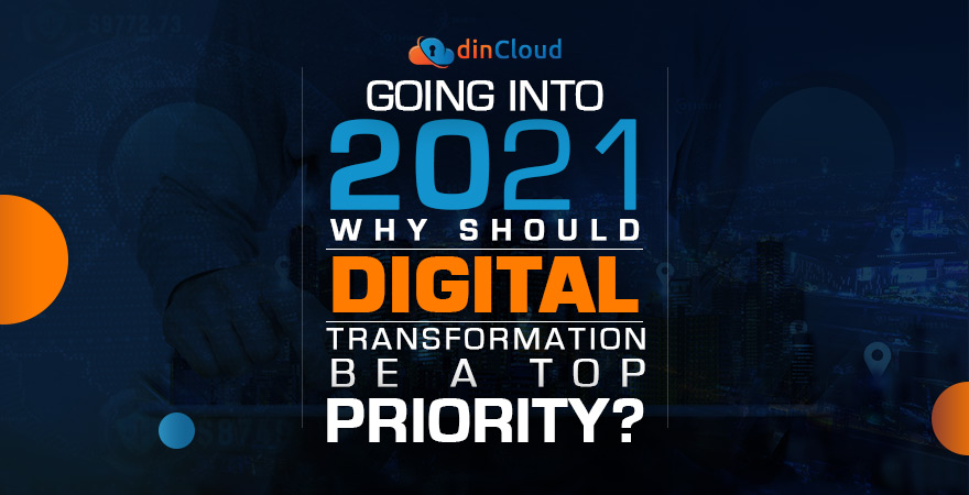Going into 2021, Why Should Digital Transformation be a Top Priority?