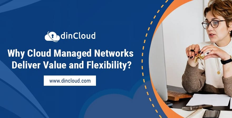 Why Cloud Managed Networks Deliver Value and Flexibility?