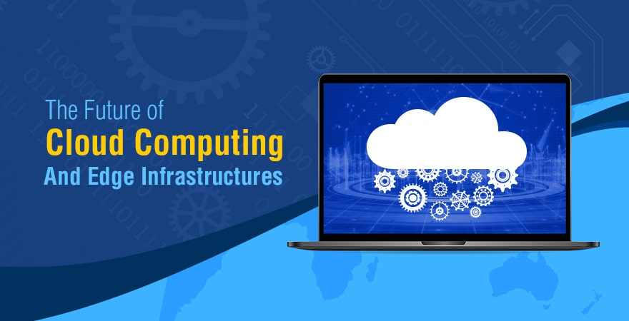 The Future of Cloud Computing and Edge Infrastructures