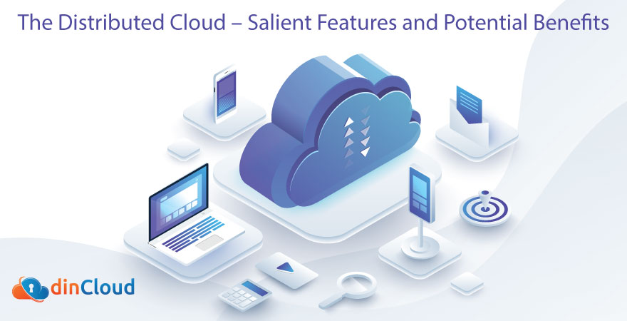 The Distributed Cloud – Salient Features and Potential Benefits