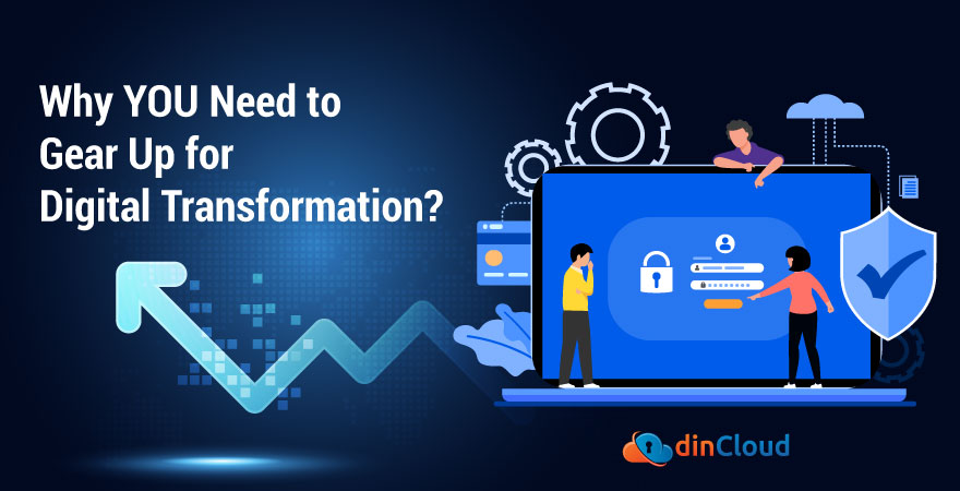Why YOU Need to Gear Up for Digital Transformation?