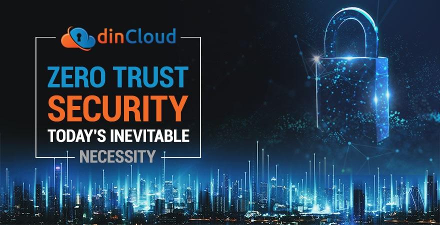 Zero Trust Security – Today's Inevitable Necessity