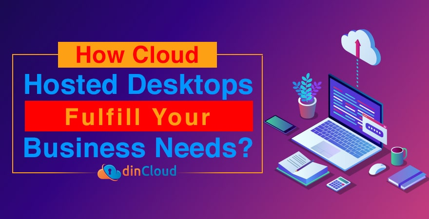 How Cloud Hosted Desktops Fulfill Your Business Needs?