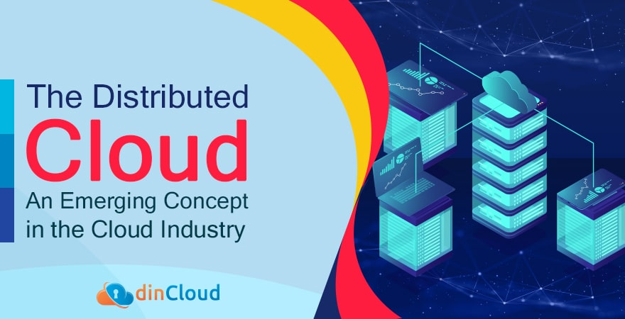 The Distributed Cloud – An Emerging Concept in the Cloud Industry