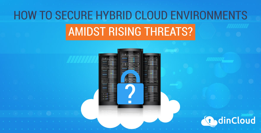How to Secure Hybrid Cloud Environments Amidst Rising Threats?