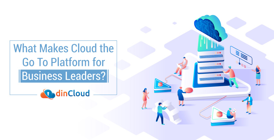 What Makes Cloud the Go To Platform for Business Leaders?