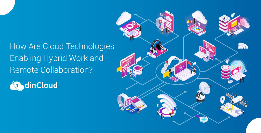 How Are Cloud Technologies Enabling Hybrid Work and Remote Collaboration?