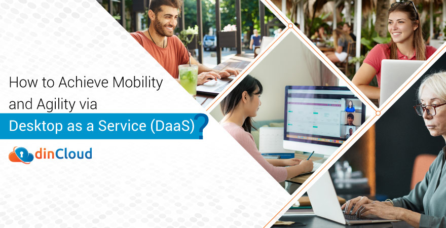 How to Achieve Mobility and Agility via Desktop as a Service (DaaS)?