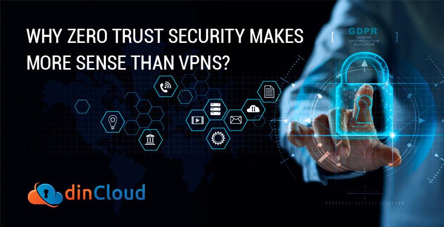 Why Zero Trust Security Makes More Sense than VPNs?